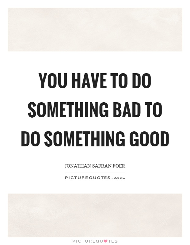 You have to do something bad to do something good Picture Quote #1