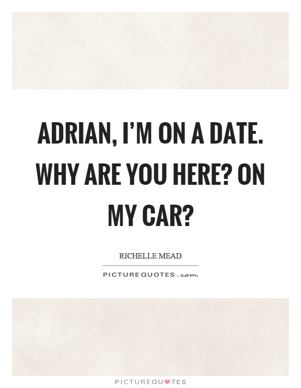 Adrian, I'm on a date. Why are you here? On my car? Picture Quote #1