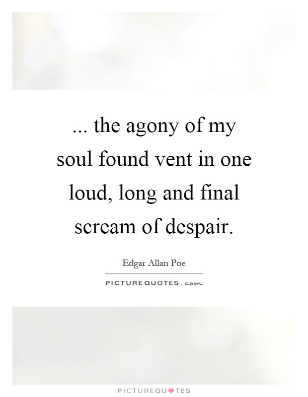 ... the agony of my soul found vent in one loud, long and final scream of despair Picture Quote #1