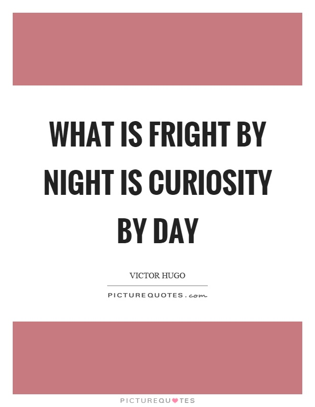 What is fright by night is curiosity by day Picture Quote #1