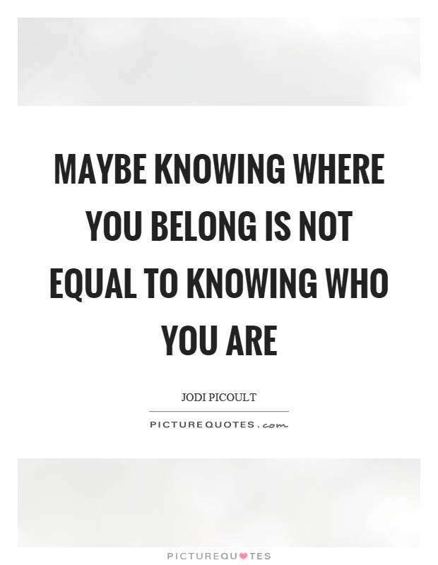 Maybe knowing where you belong is not equal to knowing who you are Picture Quote #1