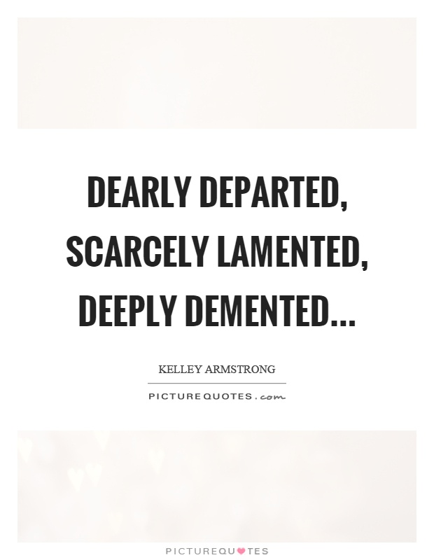 Dearly departed, scarcely lamented, deeply demented Picture Quote #1