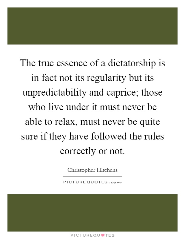 The true essence of a dictatorship is in fact not its regularity but its unpredictability and caprice; those who live under it must never be able to relax, must never be quite sure if they have followed the rules correctly or not Picture Quote #1