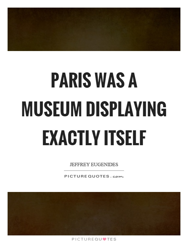 Paris was a museum displaying exactly itself Picture Quote #1