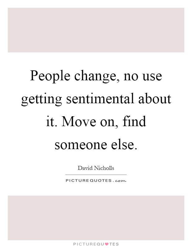 People change, no use getting sentimental about it. Move on, find someone else Picture Quote #1