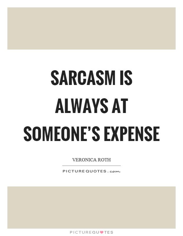 Sarcasm is always at someone's expense Picture Quote #1