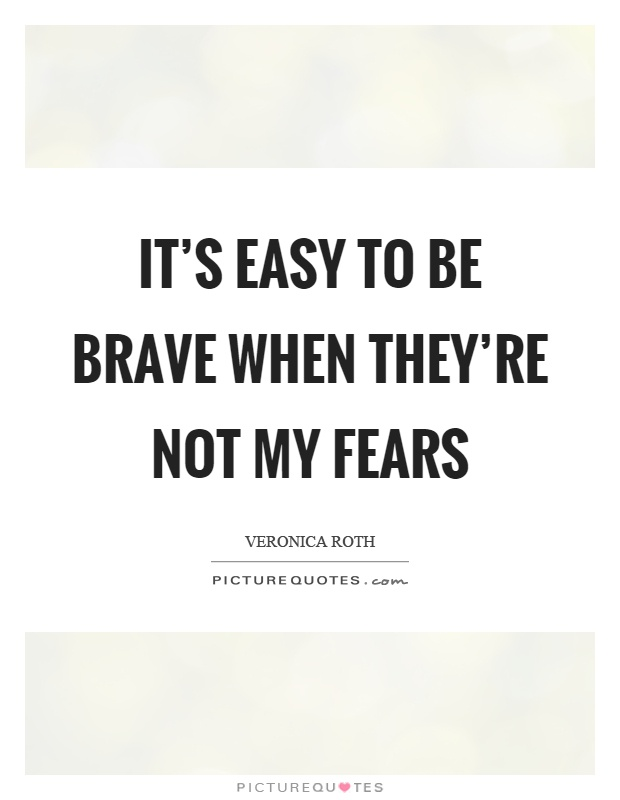 It's easy to be brave when they're not my fears Picture Quote #1