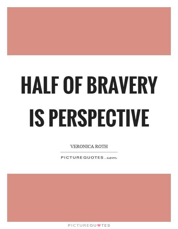 Half of bravery is perspective Picture Quote #1