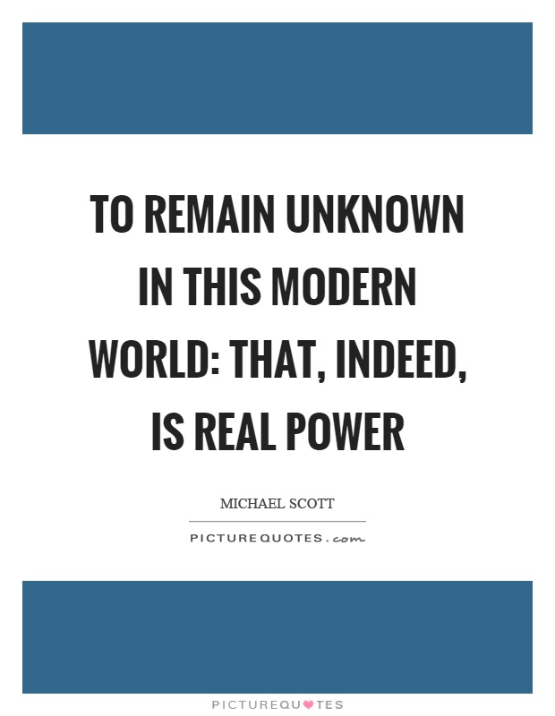 To remain unknown in this modern world: that, indeed, is real power Picture Quote #1