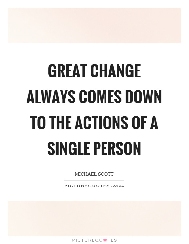 Great change always comes down to the actions of a single person Picture Quote #1