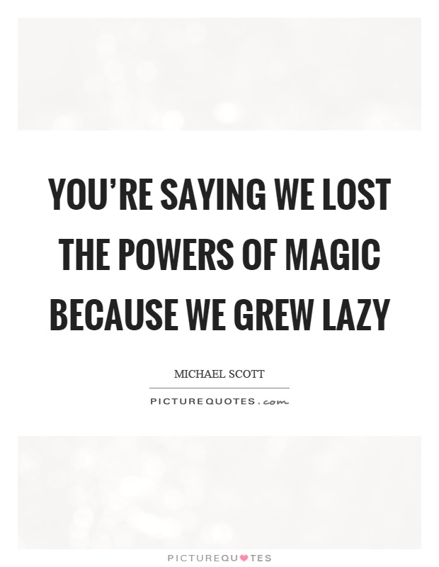 You're saying we lost the powers of magic because we grew lazy Picture Quote #1