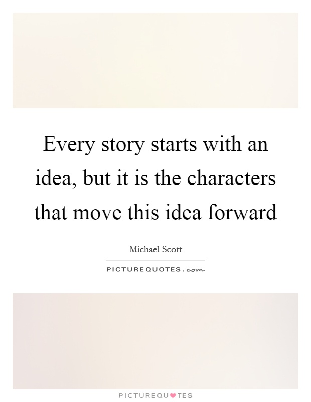 Every story starts with an idea, but it is the characters that move this idea forward Picture Quote #1