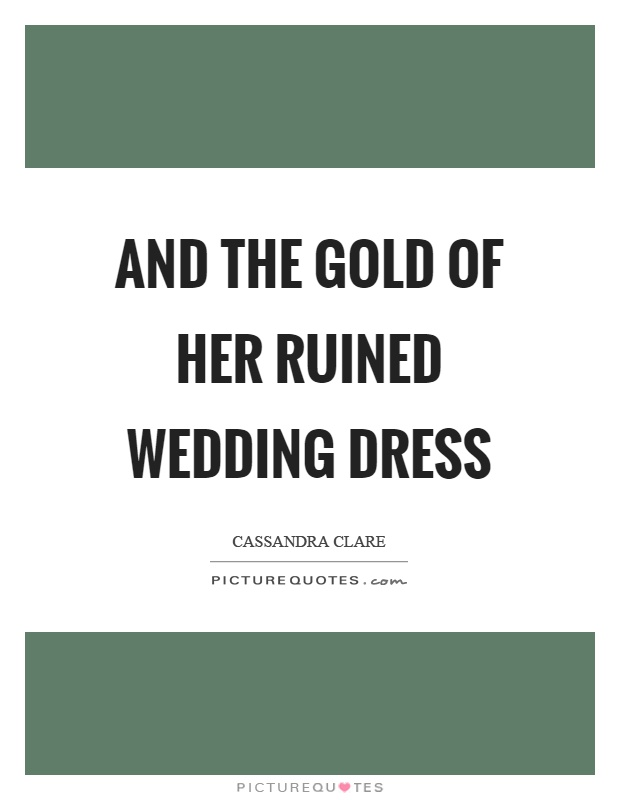 And the gold of her ruined wedding dress Picture Quote #1
