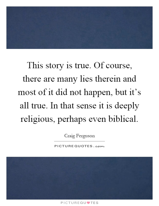 This story is true. Of course, there are many lies therein and most of it did not happen, but it's all true. In that sense it is deeply religious, perhaps even biblical Picture Quote #1