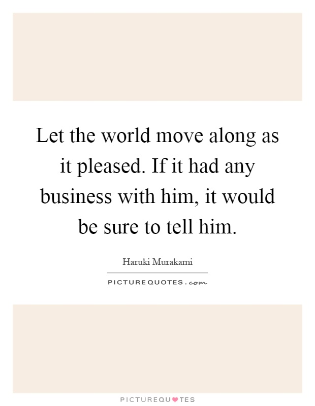 Let the world move along as it pleased. If it had any business with him, it would be sure to tell him Picture Quote #1