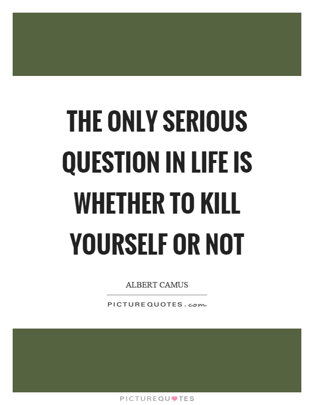 Killing Yourself Quotes Mesmerizing The Only Serious Question In Life Is Whether To Kill Yourself Or