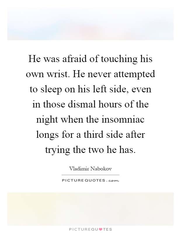 He was afraid of touching his own wrist. He never attempted to sleep on his left side, even in those dismal hours of the night when the insomniac longs for a third side after trying the two he has Picture Quote #1