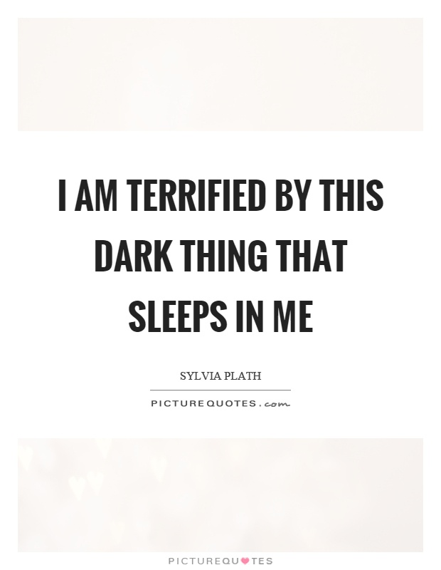 I am terrified by this dark thing that sleeps in me Picture Quote #1