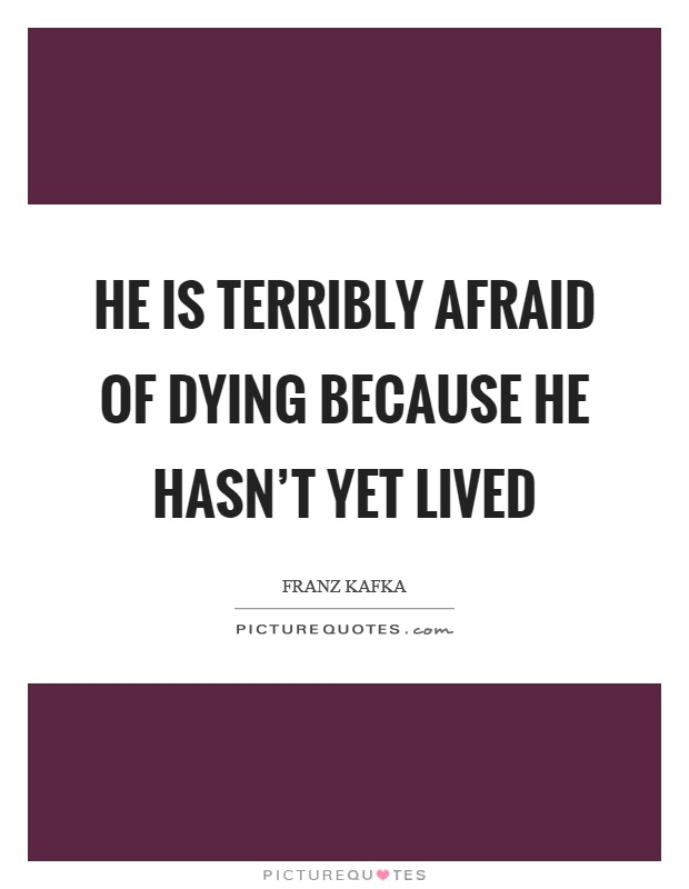 He is terribly afraid of dying because he hasn't yet lived Picture Quote #1
