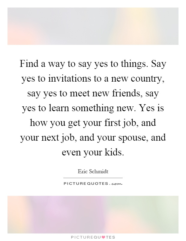 Find a way to say yes to things. Say yes to invitations to a new country, say yes to meet new friends, say yes to learn something new. Yes is how you get your first job, and your next job, and your spouse, and even your kids Picture Quote #1
