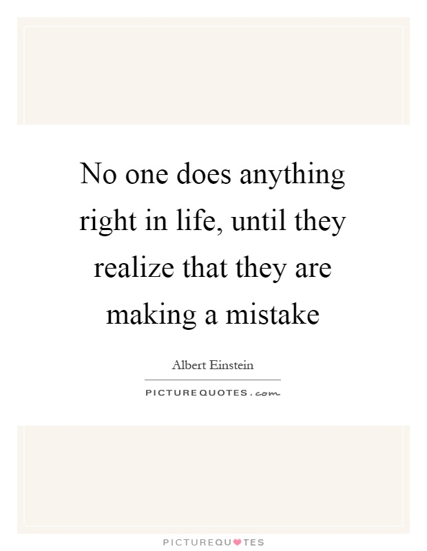 No one does anything right in life, until they realize that they are making a mistake Picture Quote #1