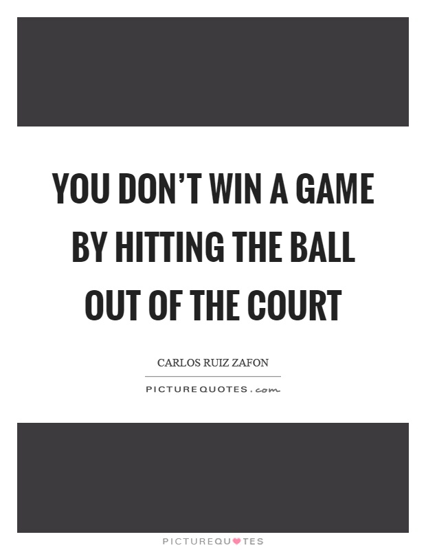 You don't win a game by hitting the ball out of the court Picture Quote #1