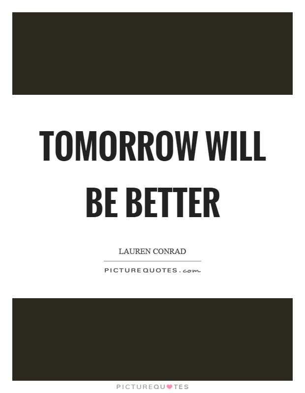 Tomorrow will be better Picture Quote #1