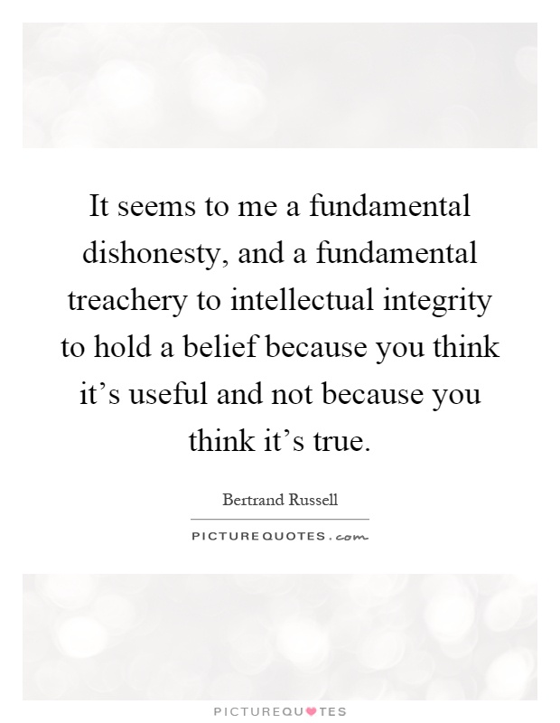 It seems to me a fundamental dishonesty, and a fundamental treachery to intellectual integrity to hold a belief because you think it's useful and not because you think it's true Picture Quote #1