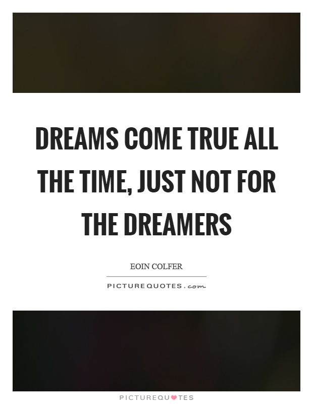Dreams come true all the time, just not for the dreamers Picture Quote #1