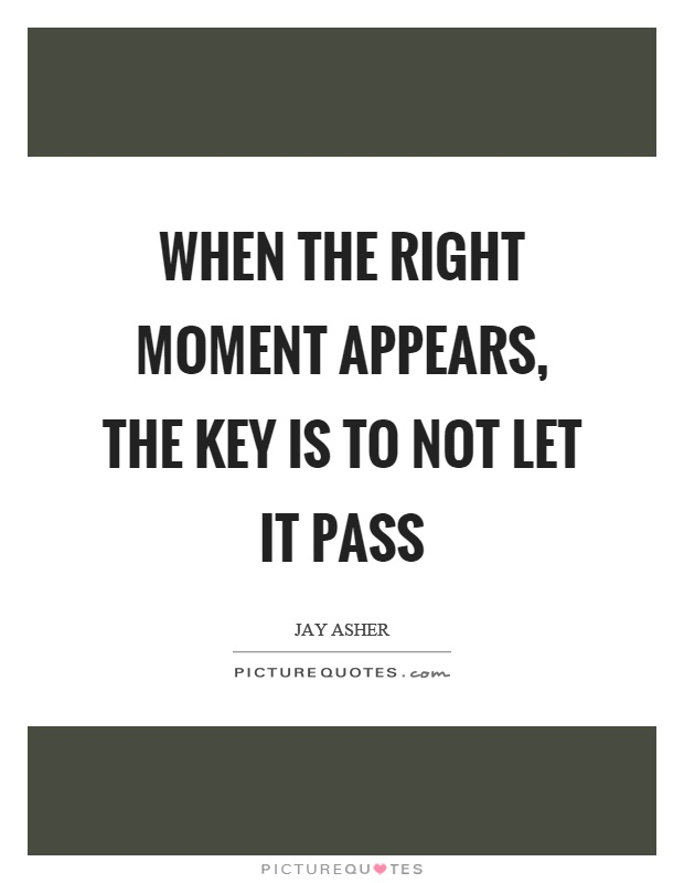 When the right moment appears, the key is to not let it pass Picture Quote #1