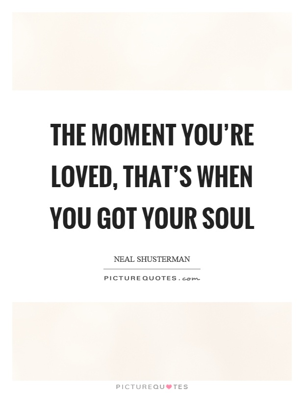 The moment you're loved, that's when you got your soul Picture Quote #1