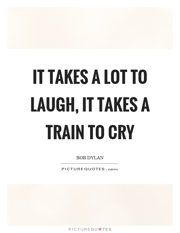 It takes a lot to laugh, it takes a train to cry Picture Quote #1