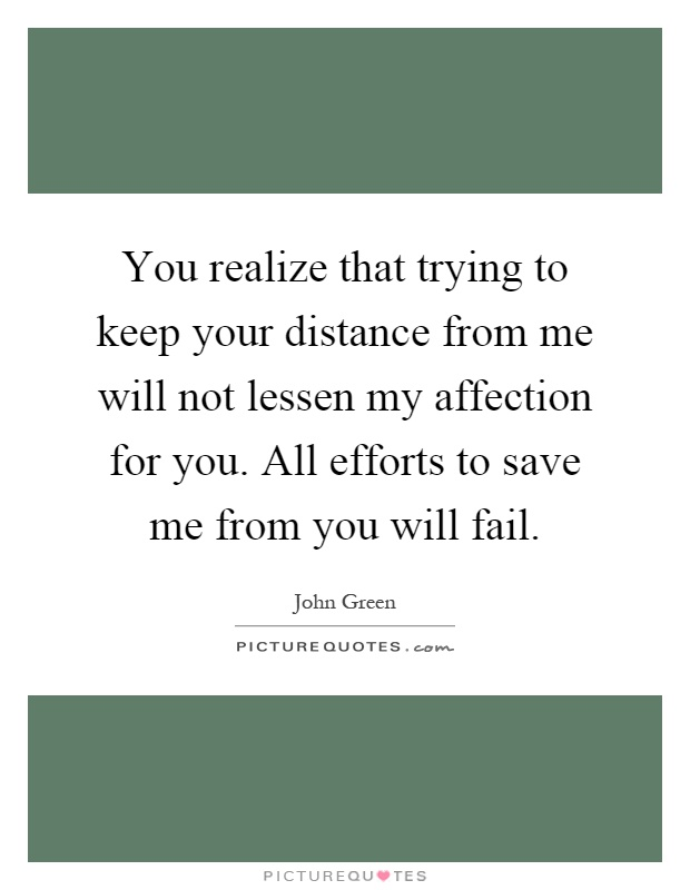 You realize that trying to keep your distance from me will not lessen my affection for you. All efforts to save me from you will fail Picture Quote #1