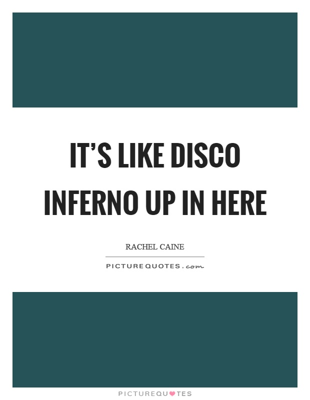 It's like disco inferno up in here Picture Quote #1