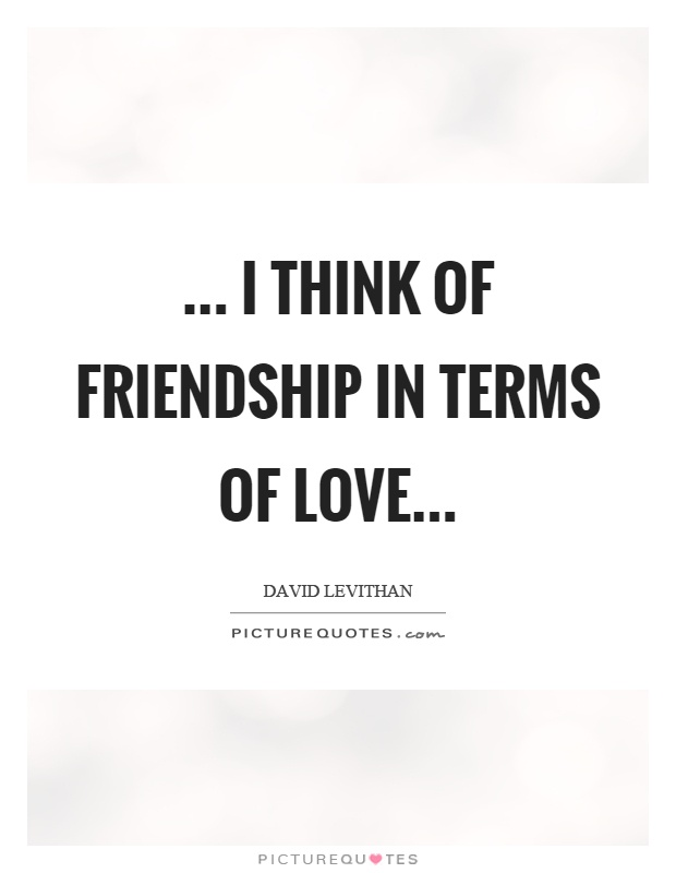 ... I think of friendship in terms of love Picture Quote #1