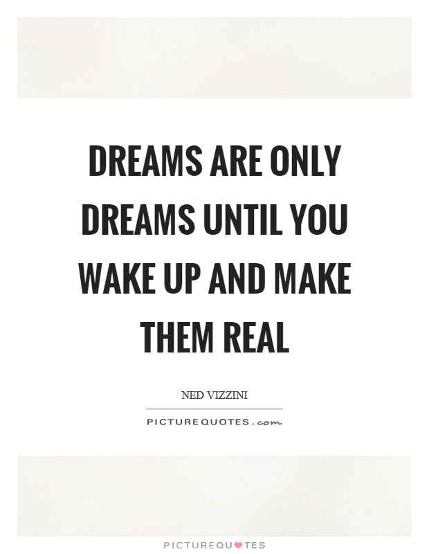 Dreams are only dreams until you wake up and make them real Picture Quote #1