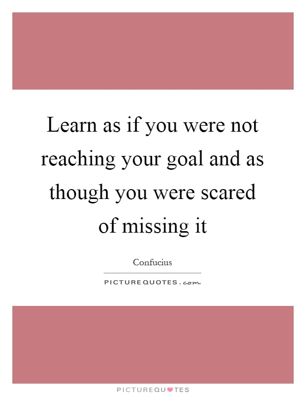 Learn as if you were not reaching your goal and as though you were scared of missing it Picture Quote #1