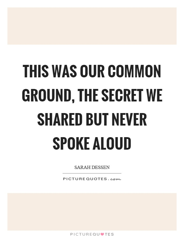 This was our common ground, the secret we shared but never spoke aloud Picture Quote #1