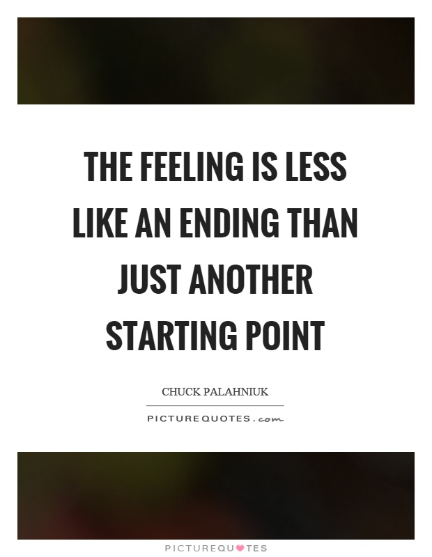 The feeling is less like an ending than just another starting point Picture Quote #1