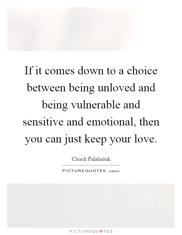 If it comes down to a choice between being unloved and being vulnerable and sensitive and emotional, then you can just keep your love Picture Quote #1