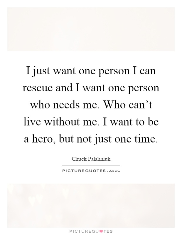 I just want one person I can rescue and I want one person who needs me. Who can't live without me. I want to be a hero, but not just one time Picture Quote #1