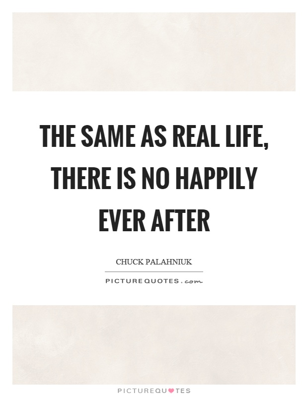 The same as real life, there is no happily ever after Picture Quote #1