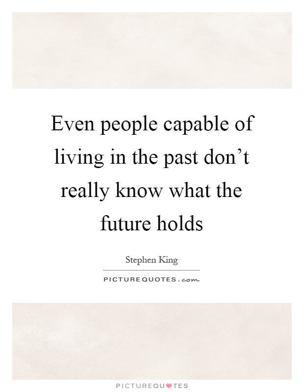 Even people capable of living in the past don't really know what the future holds Picture Quote #1