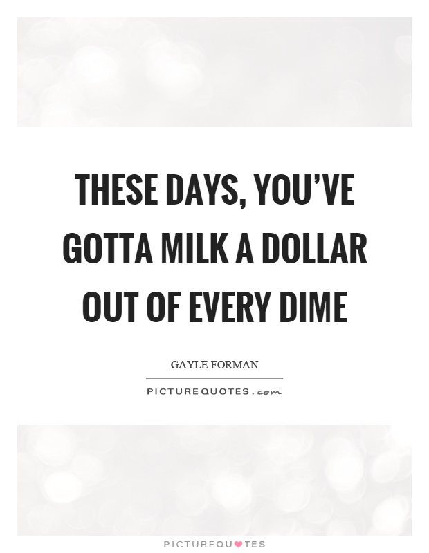 These days, you've gotta milk a dollar out of every dime Picture Quote #1