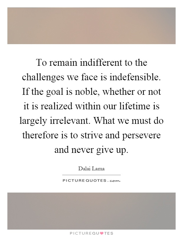 To remain indifferent to the challenges we face is indefensible. If the goal is noble, whether or not it is realized within our lifetime is largely irrelevant. What we must do therefore is to strive and persevere and never give up Picture Quote #1