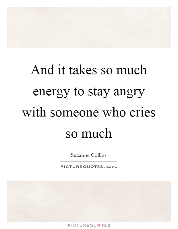 And it takes so much energy to stay angry with someone who cries so much Picture Quote #1
