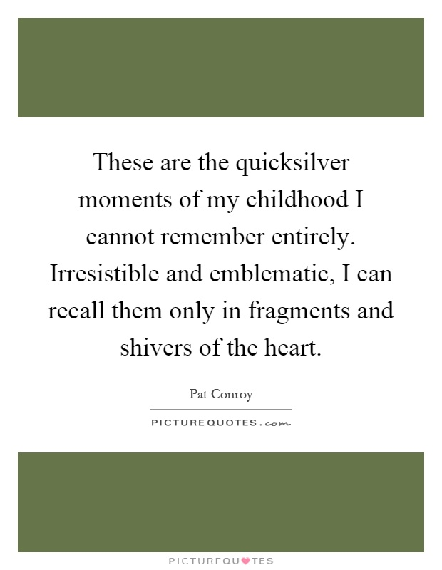 These are the quicksilver moments of my childhood I cannot remember entirely. Irresistible and emblematic, I can recall them only in fragments and shivers of the heart Picture Quote #1