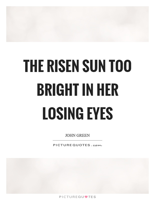 The risen sun too bright in her losing eyes Picture Quote #1