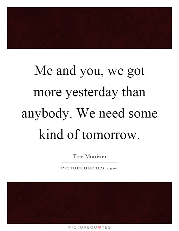 Me and you, we got more yesterday than anybody. We need some kind of tomorrow Picture Quote #1