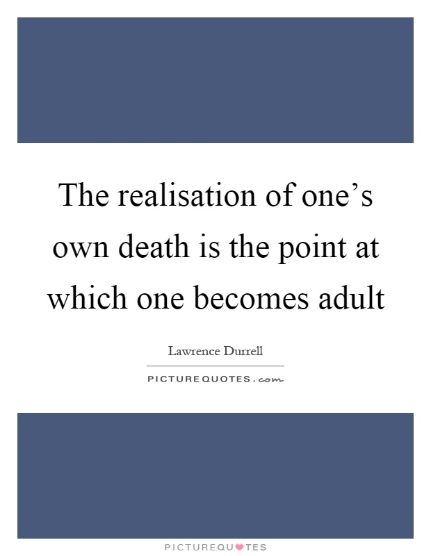 The realisation of one's own death is the point at which one becomes adult Picture Quote #1